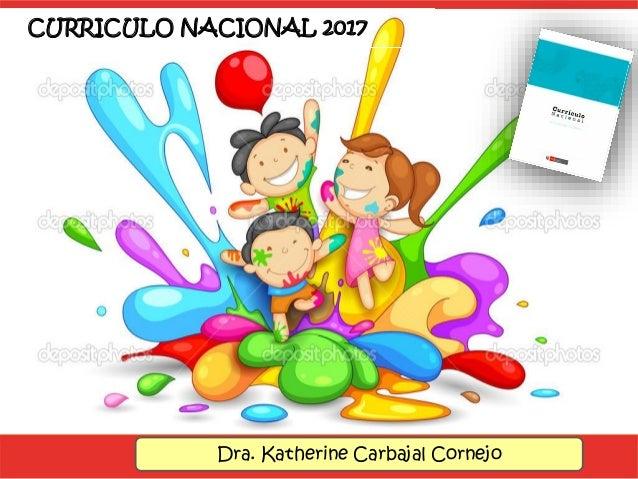 CURRICULO NACIONAL 2017 Dra. Katherine Carbajal Cornejo