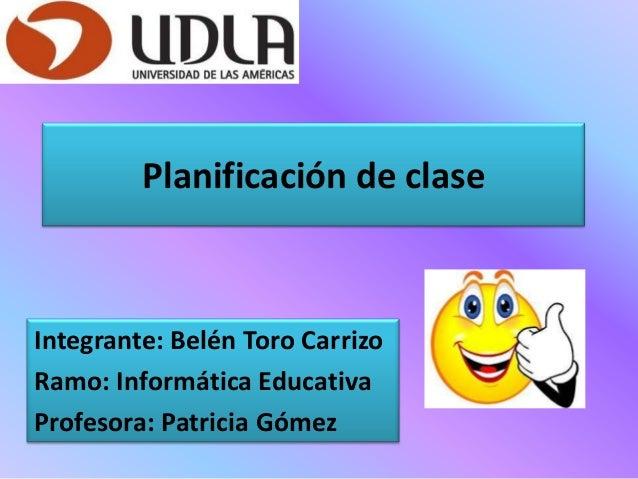 Planificación de clase Integrante: Belén Toro Carrizo Ramo: Informática Educativa Profesora: Patricia Gómez