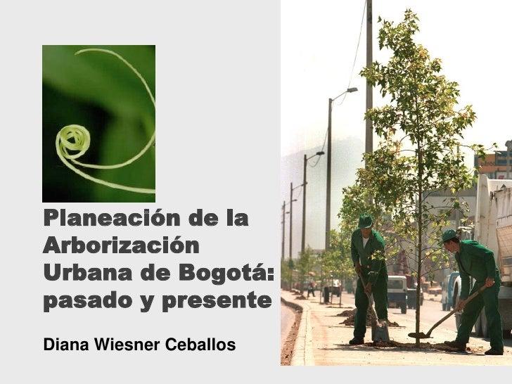 Planeación de laArborizaciónUrbana de Bogotá:pasado y presenteDiana Wiesner Ceballos