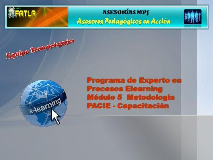 Programa de Experto enProcesos ElearningMódulo 5 MetodologíaPACIE - Capacitación