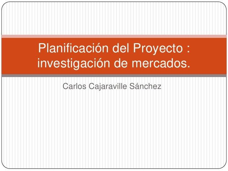 Planificación del Proyecto :investigación de mercados.    Carlos Cajaraville Sánchez