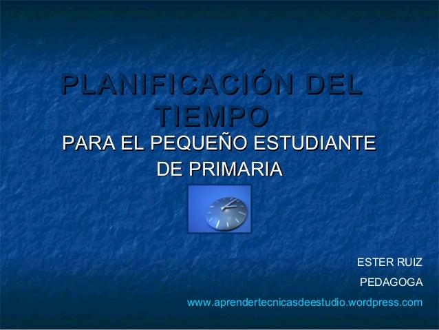PLANIFICACIÓN DEL TIEMPO  PARA EL PEQUEÑO ESTUDIANTE DE PRIMARIA  ESTER RUIZ PEDAGOGA www.aprendertecnicasdeestudio.wordpr...