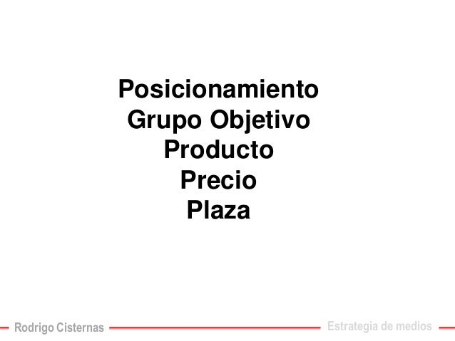 PosicionamientoGrupo ObjetivoProductoPrecioPlaza  Estrategia de medios  Rodrigo Cisternas