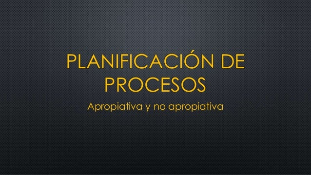 PLANIFICACIÓN DE PROCESOS Apropiativa y no apropiativa
