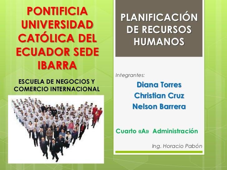 PLANIFICACIÓN DE RECURSOS HUMANOS<br />PONTIFICIA UNIVERSIDAD CATÓLICA DEL ECUADOR SEDE IBARRA<br />ESCUELA DE NEGOCIOS Y ...