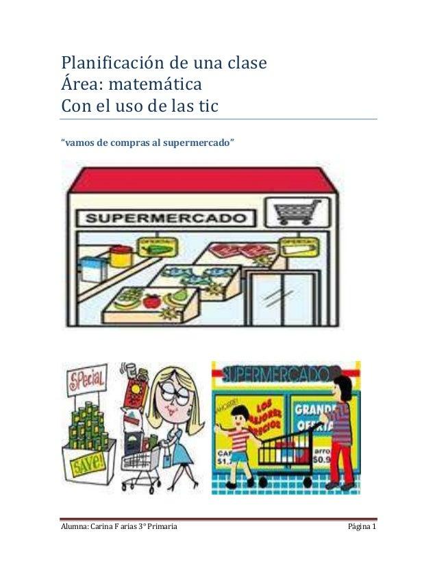 """Planificación de una claseÁrea: matemáticaCon el uso de las tic""""vamos de compras al supermercado""""Alumna: Carina F arias 3°..."""