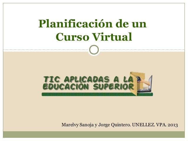 Planificación de un   Curso Virtual    Marelvy Sanoja y Jorge Quintero. UNELLEZ. VPA. 2013