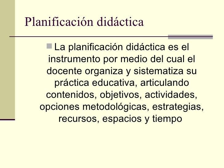 Planificación didáctica     La planificación didáctica es el    instrumento por medio del cual el   docente organiza y si...