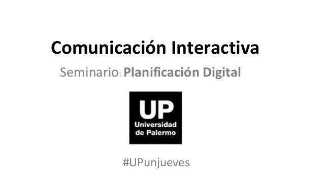 Comunicación Interactiva Seminario: Planificación Digital            #UPunjueves
