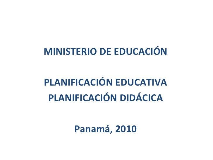 MINISTERIO DE EDUCACIÓNPLANIFICACIÓN EDUCATIVA PLANIFICACIÓN DIDÁCICA     Panamá, 2010