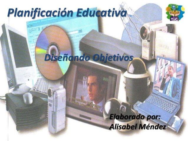 Planificación Educativa       Diseñando Objetivos                    Elaborado por:                    Alisabel Méndez