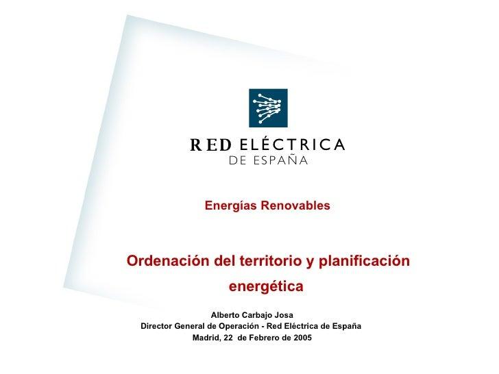 Ordenación del territorio y planificación energética  Alberto Carbajo Josa Director General de Operación  - Red Eléctrica ...