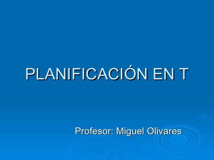 PLANIFICACIÓN EN T Profesor: Miguel Olivares