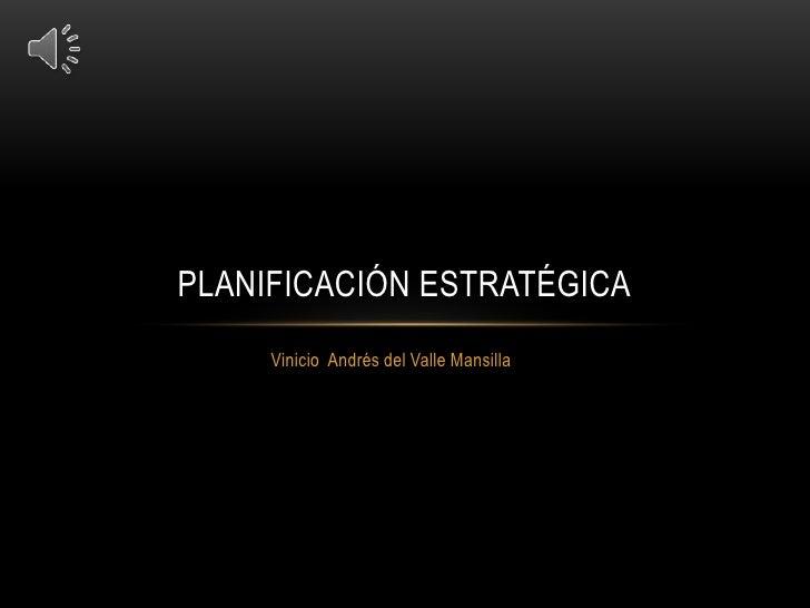 PLANIFICACIÓN ESTRATÉGICA      Vinicio Andrés del Valle Mansilla