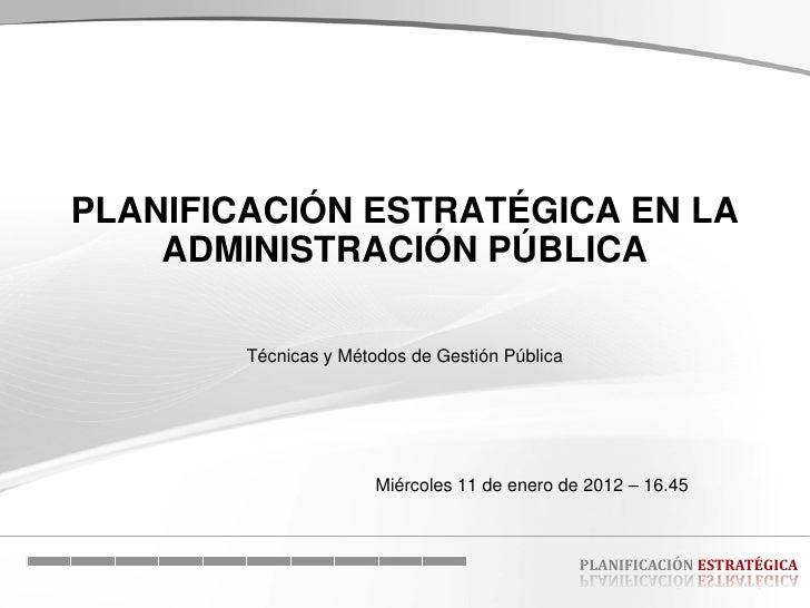 PLANIFICACIÓN ESTRATÉGICA EN LA    ADMINISTRACIÓN PÚBLICA        Técnicas y Métodos de Gestión Pública                    ...