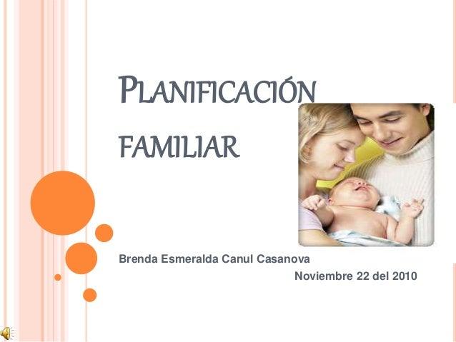 PLANIFICACIÓN FAMILIAR Brenda Esmeralda Canul Casanova Noviembre 22 del 2010