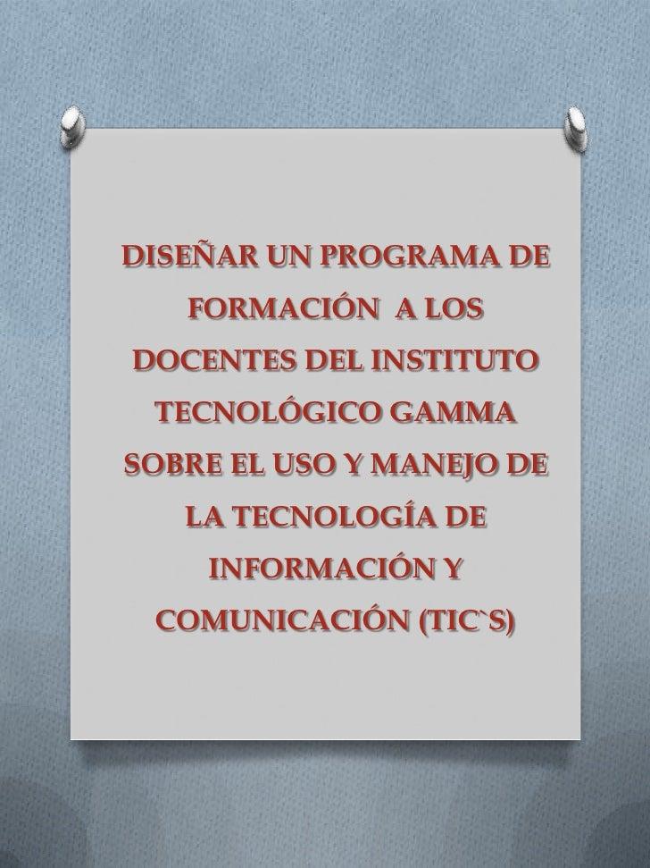 DISEÑAR UN PROGRAMA DE   FORMACIÓN A LOSDOCENTES DEL INSTITUTO TECNOLÓGICO GAMMASOBRE EL USO Y MANEJO DE   LA TECNOLOGÍA D...