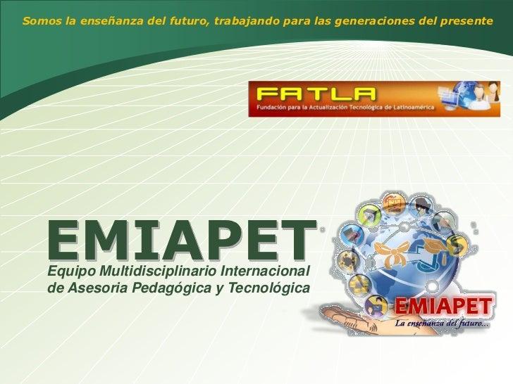 Somos la enseñanza del futuro, trabajando para las generaciones del presente        EMIAPET    Equipo Multidisciplinario I...