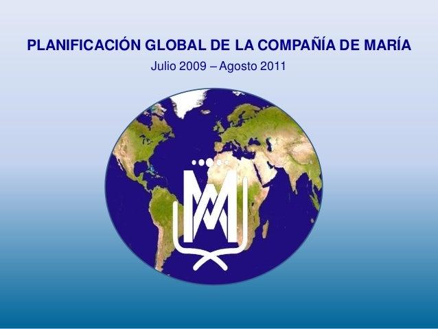 PLANIFICACIÓN GLOBAL DE LA COMPAÑÍA DE MARÍAJulio 2009 – Agosto 2011