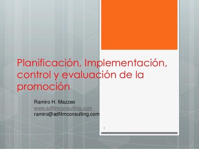 Planificación, Implementación, control y evaluación de la promoción Ramiro H. Mazzeo www.adfilmconsulting.com ramiro@adfil...