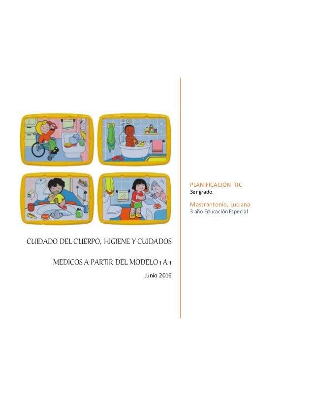 CUIDADO DEL CUERPO, HIGIENE Y CUIDADOS MEDICOS A PARTIR DEL MODELO 1A 1 Junio 2016 PLANIFICACIÓN TIC 3er grado. Mastranton...