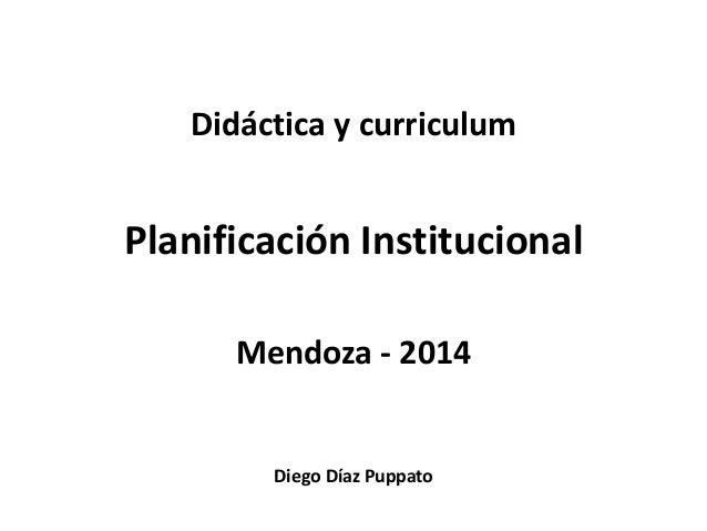 Didáctica y curriculum  Planificación Institucional  Mendoza - 2014  Diego Díaz Puppato