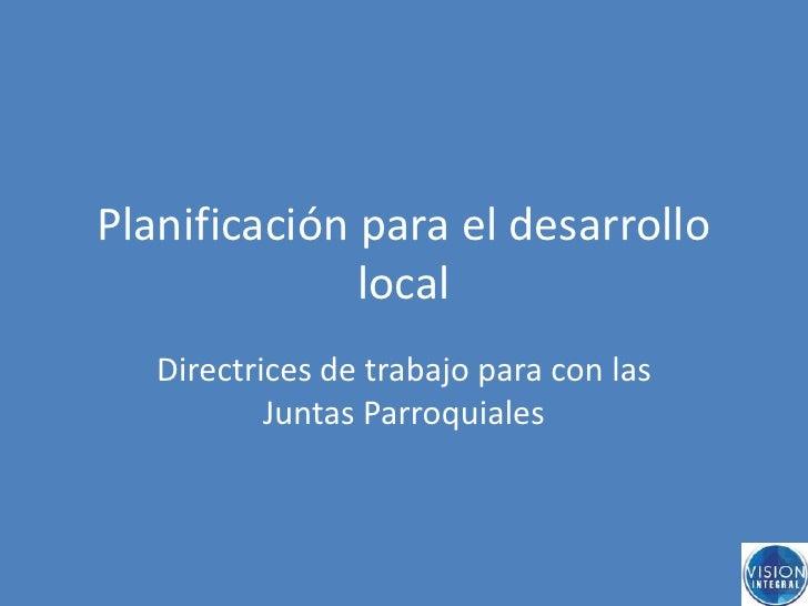 Planificación para el desarrollo local<br />Directrices de trabajo para con las Juntas Parroquiales<br />