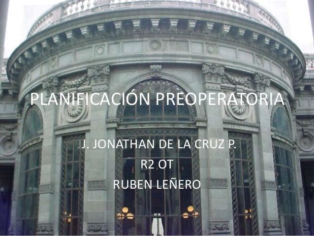 PLANIFICACIÓN PREOPERATORIA  JJ. JONATHAN DE LA CRUZ P.  R2 OT  RUBEN LEÑERO