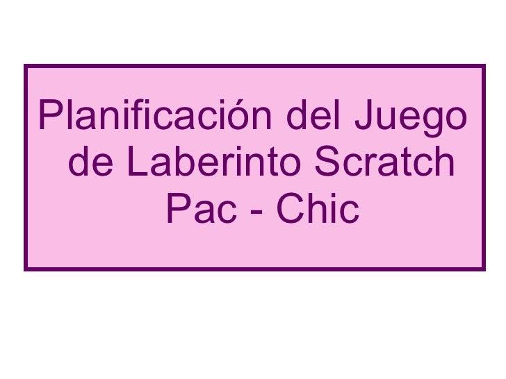 <ul><li>Planificación del Juego de Laberinto Scratch Pac - Chic </li></ul>