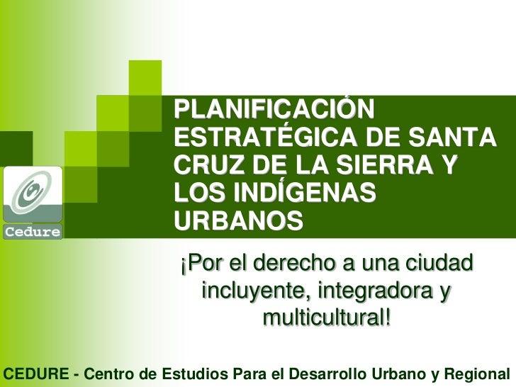 PLANIFICACIÓN ESTRATÉGICA DE SANTA CRUZ DE LA SIERRA Y LOS INDÍGENAS URBANOS<br />¡Por el derecho a una ciudad incluyente,...