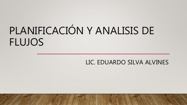 PLANIFICACIÓN Y ANALISIS DE FLUJOS LIC. EDUARDO SILVA ALVINES