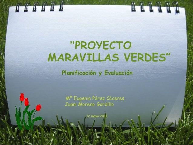 """""""PROYECTO  MARAVILLAS VERDES""""  Mª Eugenia Pérez Cáceres  Juani Moreno Gordillo   12 mayo 2011 Pla..."""
