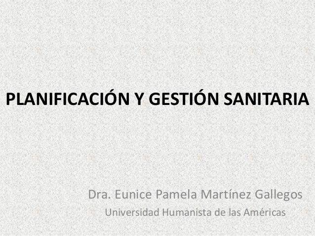 PLANIFICACIÓN Y GESTIÓN SANITARIA  Dra. Eunice Pamela Martínez Gallegos Universidad Humanista de las Américas