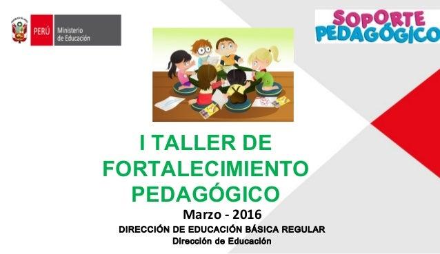 Marzo - 2016 DIRECCIÓN DE EDUCACIÓN BÁSICA REGULAR Dirección de Educación I TALLER DE FORTALECIMIENTO PEDAGÓGICO