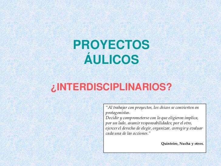 """PROYECTOS    ÁULICOS¿INTERDISCIPLINARIOS?         """"Al trabajar con proyectos, los chicos se convierten en         protagon..."""