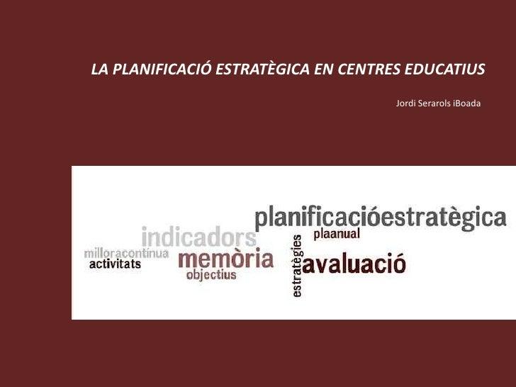 LA PLANIFICACIÓ ESTRATÈGICA EN CENTRES EDUCATIUS<br />Jordi Serarols iBoada<br />