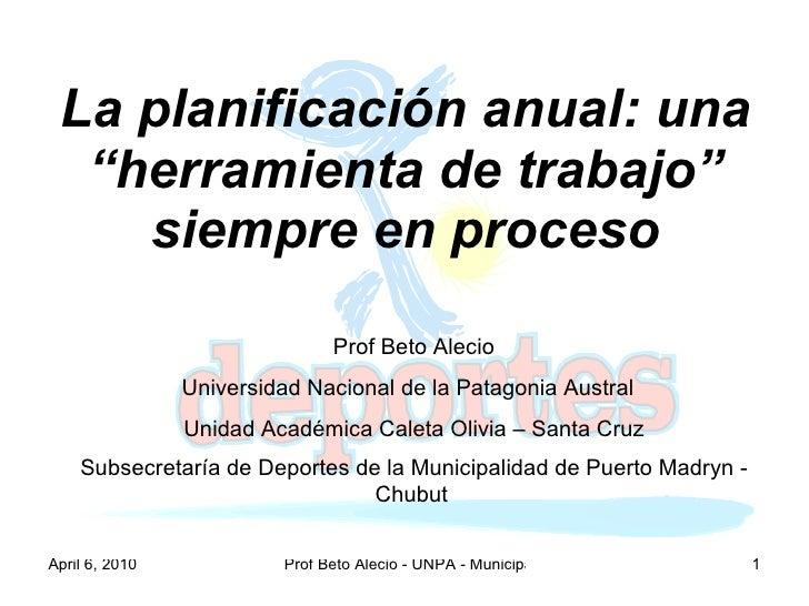 """La planificación anual: una """"herramienta de trabajo"""" siempre en proceso Prof Beto Alecio Universidad Nacional de la Patago..."""
