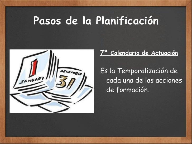 Pasos de la Planificación 7º  Calendario de Actuación Es la Temporalización de  cada una de las acciones  de formación.