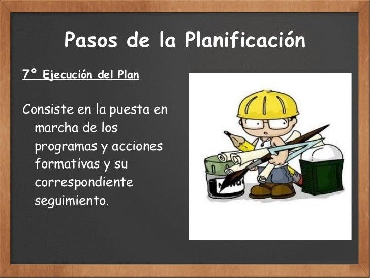 Pasos de la Planificación 7º  Ejecución del Plan Consiste en la puesta en  marcha de los programas y  acciones formativas ...
