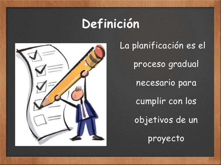 Definición <ul>La planificación es el  proceso gradual  necesario para  cumplir con los  objetivos de un  proyecto </ul>