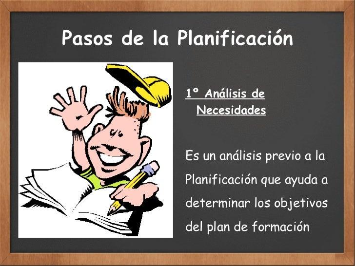 Pasos de la Planificación 1º Análisis de  Necesidades Es un análisis previo a la  Planificación que ayuda a determinar los...