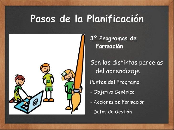 Pasos de la Planificación 3º Programas de  Formación Son las distintas parcelas  del aprendizaje. Puntos del Programa: - O...