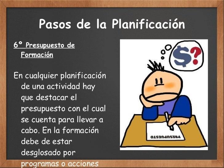 Pasos de la Planificación 6º  Presupuesto de Formación En cualquier planificación  de una actividad hay que  destacar el p...