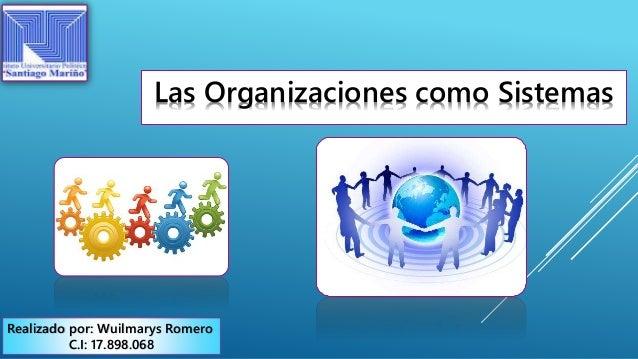 Las Organizaciones como Sistemas Realizado por: Wuilmarys Romero C.I: 17.898.068