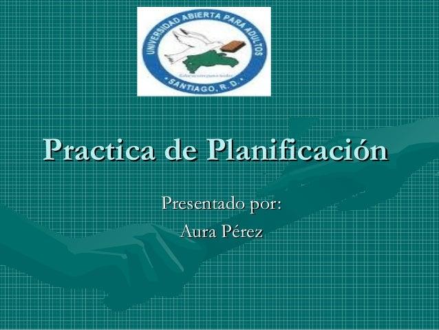 Practica de PlanificaciónPractica de Planificación Presentado por:Presentado por: Aura PérezAura Pérez
