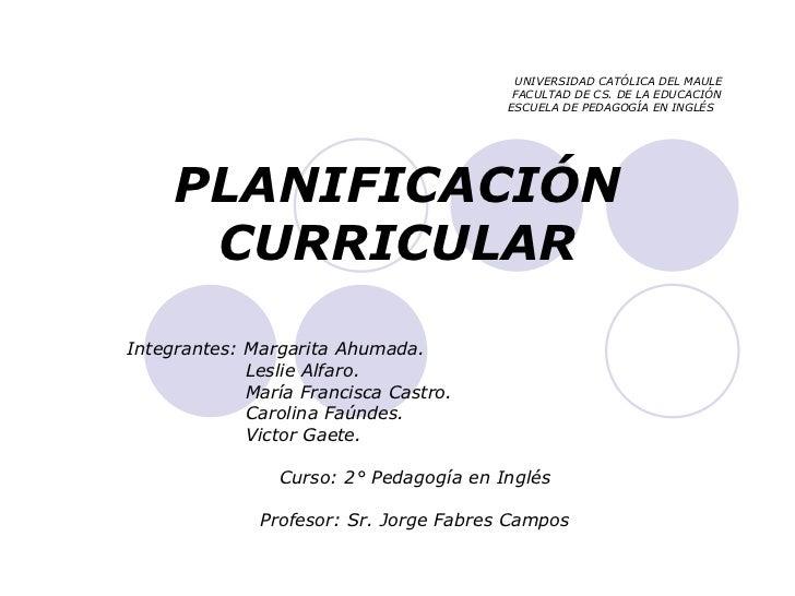 UNIVERSIDAD CATÓLICA DEL MAULE   FACULTAD DE CS. DE LA EDUCACIÓN   ESCUELA DE PEDAGOGÍA EN INGLÉS PLANIFICACIÓN CURRICULAR...
