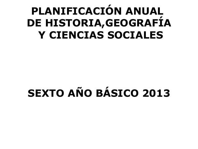 PLANIFICACIÓN ANUALDE HISTORIA,GEOGRAFÍA  Y CIENCIAS SOCIALESSEXTO AÑO BÁSICO 2013