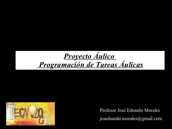 Profesor José Eduardo Morales [email_address] Proyecto Áulico   Programación de Tareas Áulicas
