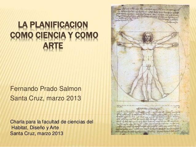 LA PLANIFICACION COMO CIENCIA Y COMO ARTE Fernando Prado Salmon Santa Cruz, marzo 2013 Charla para la facultad de ciencias...