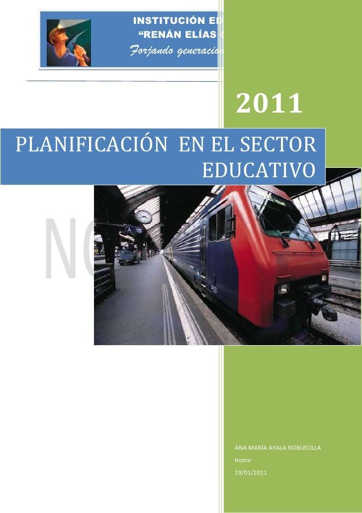 PLANIFICACIÓN  EN EL SECTOR EDUCATIVO2011ANA MARÍA AYALA NOBLECILLAHome19/01/2011rightcenter<br />DEDICATORIA<br />A MIS P...